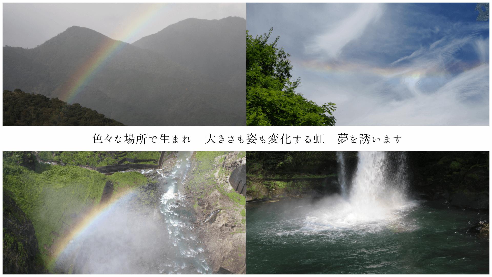 色々な場所で生まれ、大きさも姿も変化する虹、どれも夢を誘います