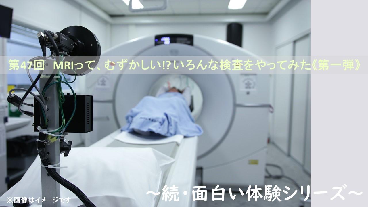 第47回 MRIって、むずかしい!? いろんな検査をやってみた《第一弾》